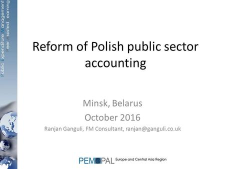 Reform of Polish public sector accounting Minsk, Belarus October 2016 Ranjan Ganguli, FM Consultant,