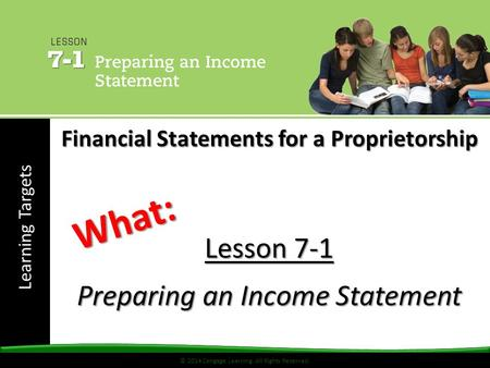 © 2014 Cengage Learning. All Rights Reserved. Learning Targets © 2014 Cengage Learning. All Rights Reserved. Lesson 7-1 Preparing an Income Statement What: