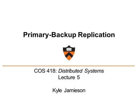 Primary-Backup Replication COS 418: Distributed Systems Lecture 5 Kyle Jamieson.