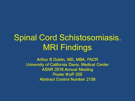 Spinal Cord Schistosomiasis. MRI Findings Arthur B Dublin, MD, MBA, FACR University of California Davis, Medical Center ASNR 2016 Annual Meeting Poster.