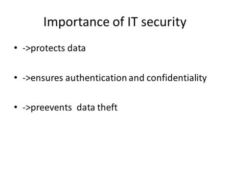 Importance of IT security ->protects data ->ensures authentication and confidentiality ->preevents data theft.
