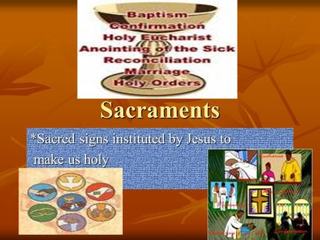 Sacraments *Sacred signs instituted by Jesus to make us holy make us holy.