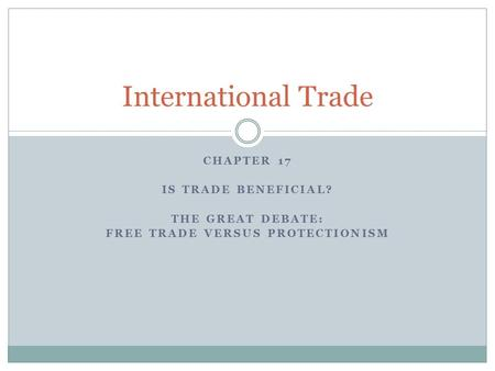 CHAPTER 17 IS TRADE BENEFICIAL? THE GREAT DEBATE: FREE TRADE VERSUS PROTECTIONISM International Trade.