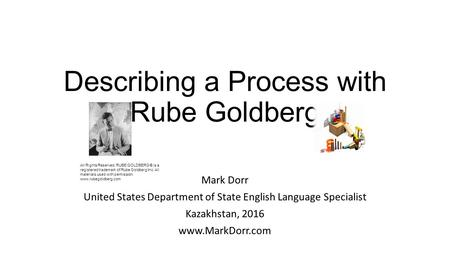 Describing a Process with Rube Goldberg Mark Dorr United States Department of State English Language Specialist Kazakhstan, All Rights.