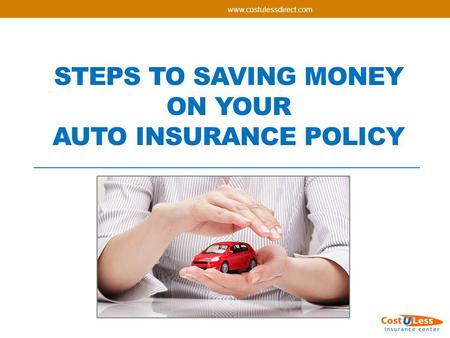 STEPS TO SAVING MONEY ON YOUR AUTO INSURANCE POLICY.