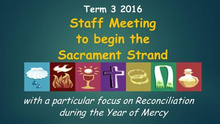 Term Staff Meeting to begin the Sacrament Strand with a particular focus on Reconciliation during the Year of Mercy.