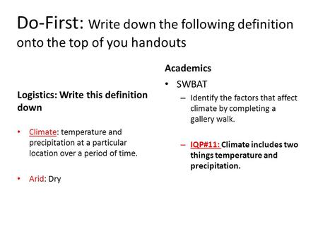 Do-First: Write down the following definition onto the top of you handouts Logistics: Write this definition down Climate: temperature and precipitation.