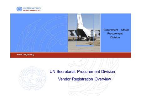 Procurement Officer Procurement Division  UN Secretariat Procurement Division Vendor Registration Overview.