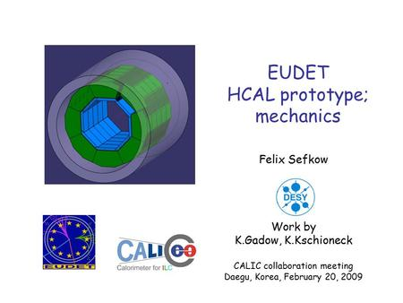 EUDET HCAL prototype; mechanics Felix Sefkow Work by K.Gadow, K.Kschioneck CALIC collaboration meeting Daegu, Korea, February 20, 2009.