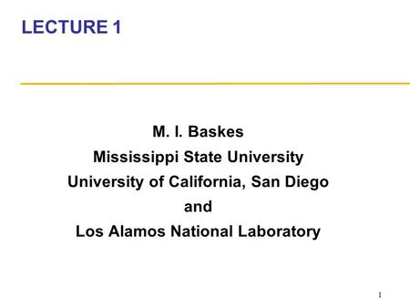1 LECTURE 1 M. I. Baskes Mississippi State University University of California, San Diego and Los Alamos National Laboratory.