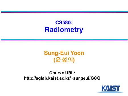CS580: Radiometry Sung-Eui Yoon ( 윤성의 ) Course URL: