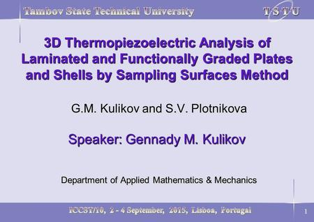1 3D Thermopiezoelectric Analysis of Laminated and Functionally Graded Plates and Shells by Sampling Surfaces Method G.M. Kulikov and S.V. Plotnikova Speaker: