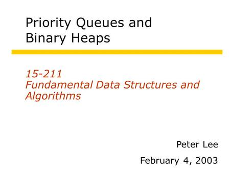 Priority Queues and Binary Heaps Fundamental Data Structures and Algorithms Peter Lee February 4, 2003.