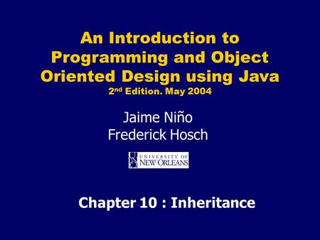 An Introduction to Programming and Object Oriented Design using Java 2 nd Edition. May 2004 Jaime Niño Frederick Hosch Chapter 10 : Inheritance.