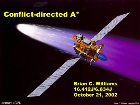 10/16/02copyright Brian Williams, courtesy of JPL Conflict-directed A* Brian C. Williams J/6.834J October 21, 2002 Brian C. Williams, copyright.