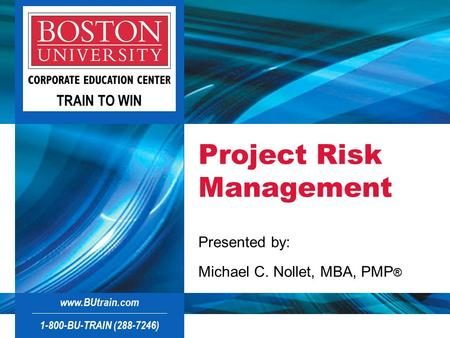 1-800-BU-TRAIN ( )  TRAIN TO WIN Project Risk Management Presented by: Michael C. Nollet, MBA, PMP ®