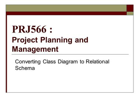 PRJ566 : Project Planning and Management Converting Class Diagram to Relational Schema.