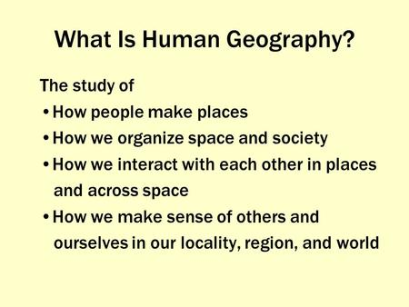 What Is Human Geography? The study of How people make places How we organize space and society How we interact with each other in places and across space.