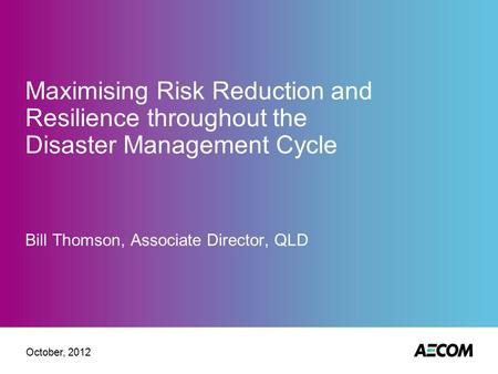 Maximising Risk Reduction and Resilience throughout the Disaster Management Cycle Bill Thomson, Associate Director, QLD October, 2012.