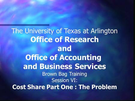 The University of Texas at Arlington Office of Research and Office of Accounting and Business Services Brown Bag Training Session VI: Cost Share Part One.