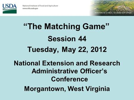 """The Matching Game"" Session 44 Tuesday, May 22, 2012 National Extension and Research Administrative Officer's Conference Morgantown, West Virginia."