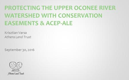 PROTECTING THE UPPER OCONEE RIVER WATERSHED WITH CONSERVATION EASEMENTS & ACEP-ALE Krisztian Varsa Athens Land Trust September 30, 2016.
