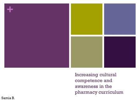 + Increasing cultural competence and awareness in the pharmacy curriculum Samia B.
