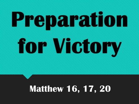 Preparation for Victory Matthew 16, 17, 20. Preparation for Victory Preparing for Victory begins with understanding what you are preparing for.