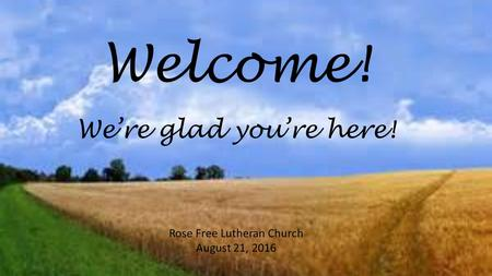 Welcome! Rose Free Lutheran Church August 21, 2016 We're glad you're here!