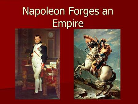 Napoleon Forges an Empire. Warm Up 10/3/16 Your name is Napoleon. You are super- short and pudgy with fair skin. Describe your childhood. Your name is.