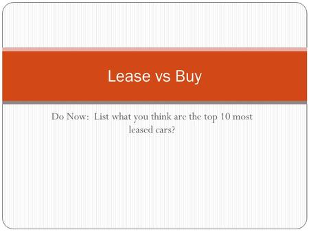 Do Now: List what you think are the top 10 most leased cars? Lease vs Buy.