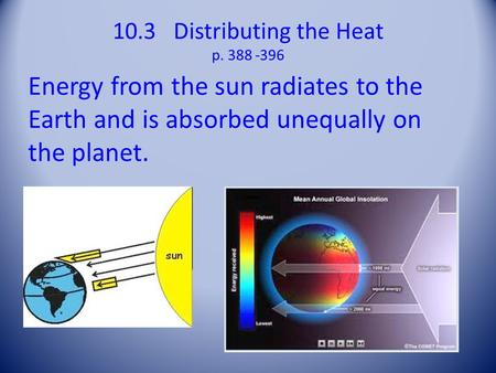 10.3 Distributing the Heat p Energy from the sun radiates to the Earth and is absorbed unequally on the planet.