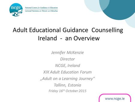 "Adult Educational Guidance Counselling Ireland - an Overview Jennifer McKenzie Director NCGE, Ireland XIX Adult Education Forum ""Adult on a."