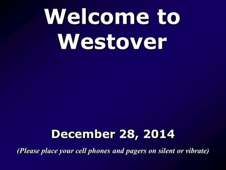 Welcome to Westover December 28, 2014 (Please place your cell phones and pagers on silent or vibrate) December 28, 2014 (Please place your cell phones.