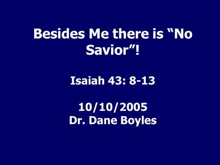 "Besides Me there is ""No Savior""! Isaiah 43: /10/2005 Dr. Dane Boyles."