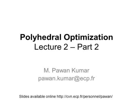 Polyhedral Optimization Lecture 2 – Part 2 M. Pawan Kumar Slides available online