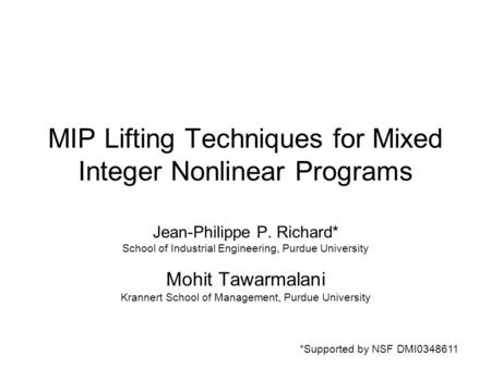 MIP Lifting Techniques for Mixed Integer Nonlinear Programs Jean-Philippe P. Richard* School of Industrial Engineering, Purdue University Mohit Tawarmalani.