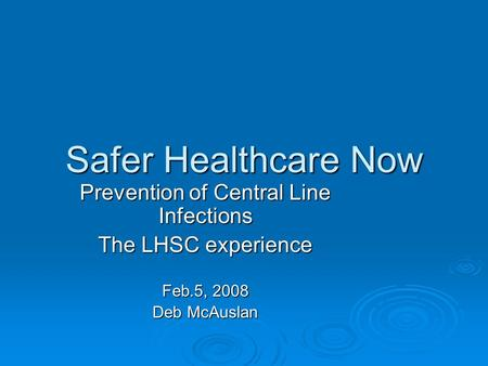 Safer Healthcare Now Prevention of Central Line Infections The LHSC experience Feb.5, 2008 Deb McAuslan.
