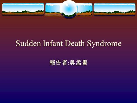 Sudden Infant Death Syndrome 報告者 : 吳孟書. Definition  The sudden death of an infant under one year of age remains unexplained after a through case investigation,