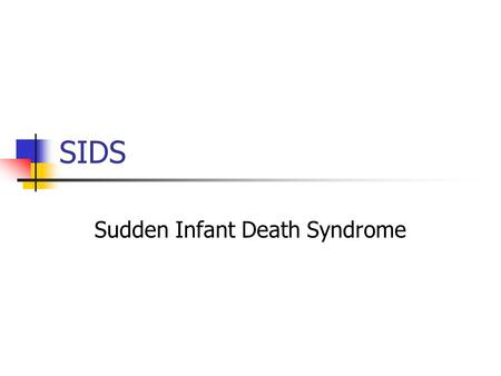SIDS Sudden Infant Death Syndrome. Definition Sudden and unexplained death of an infant under one year of age. Leading cause of death of infants under.