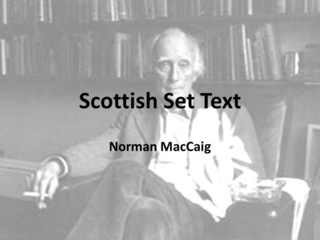 Scottish Set Text Norman MacCaig. The Scottish Set Texts Norman MacCaig – Assisi – Visiting Hour – Aunt Julia – Basking Shark – Sounds of the day – Memorial.