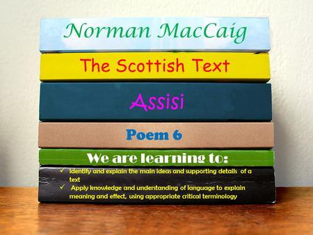 Norman MacCaig The Scottish Text Assisi Poem 6 We are learning to: Identify and explain the main ideas and supporting details of a text Apply knowledge.