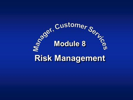 Module 8 Risk Management. Manager, Customer Services Module 8Slide - 2 Objective The learner will be able to: –Develop an understanding of Security Responsibility.