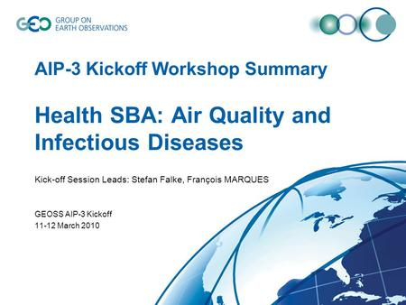 AIP-3 Kickoff Workshop Summary Health SBA: Air Quality and Infectious Diseases Kick-off Session Leads: Stefan Falke, François MARQUES GEOSS AIP-3 Kickoff.