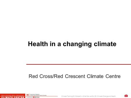 Red Cross/Red Crescent Climate Centre Climate Training Kit. Module 2 – What Can we Do. 2D. Climate Change and Health Health in a changing climate.