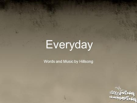 Everyday Words and Music by Hillsong. What to say Lord? It's you who gave me life And I can't explain just how much you mean to me now.