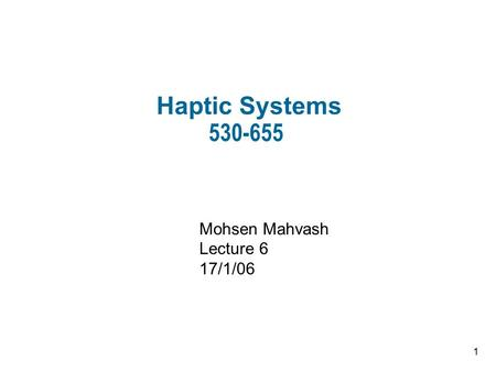1 Haptic Systems Mohsen Mahvash Lecture 6 17/1/06.