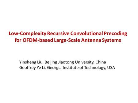 Low-Complexity Recursive Convolutional Precoding for OFDM-based Large-Scale Antenna Systems Yinsheng Liu, Beijing Jiaotong University, China Geoffrey Ye.
