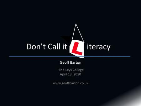 Geoff Barton Hind Leys College April 13, Don't Call it iteracy.