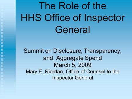 The Role of the HHS Office of Inspector General Summit on Disclosure, Transparency, and Aggregate Spend March 5, 2009 Mary E. Riordan, Office of Counsel.